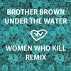 Brother Brown - Under The Water (Women Who Kill remix)