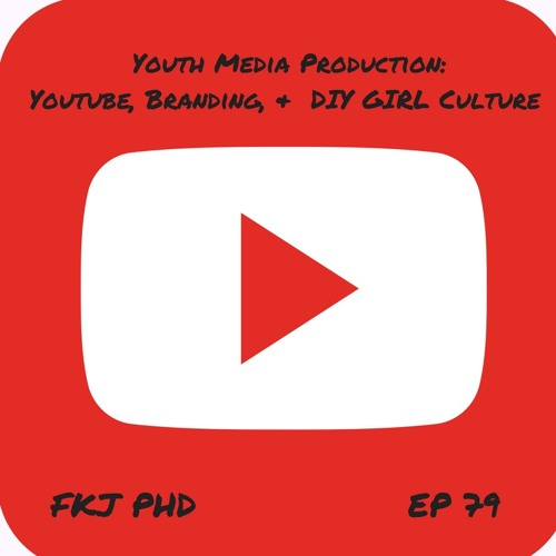 Ep 79: Youth Media Production - Youtube, Branding, & DIY Girl Culture