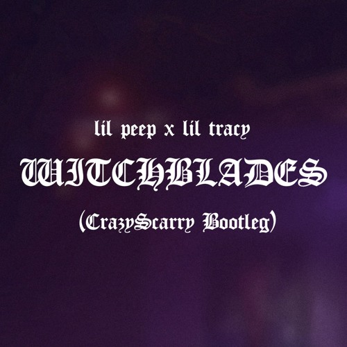 lil peep x lil tracy - WitchBlades CrazyScarry BootlegFREE DOWNLOAD