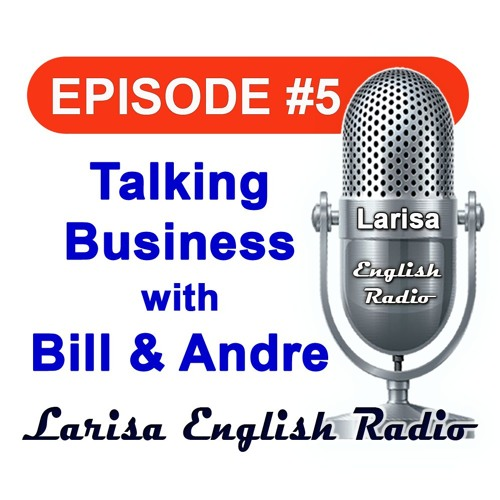 Talking Business with Bill And Andre Larisa English Radio Episode 5