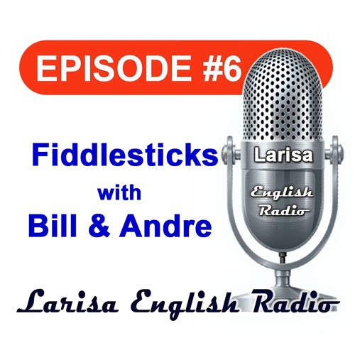 Fiddlesticks with Bill And Andre Larisa English Radio Episode 6
