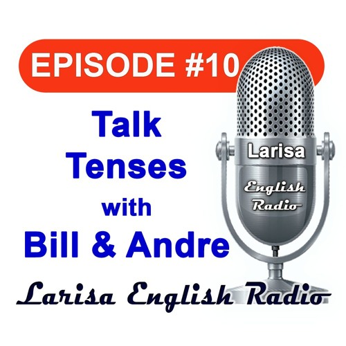 Talk Tenses with Bill And Andre Larisa English Radio Episode 10