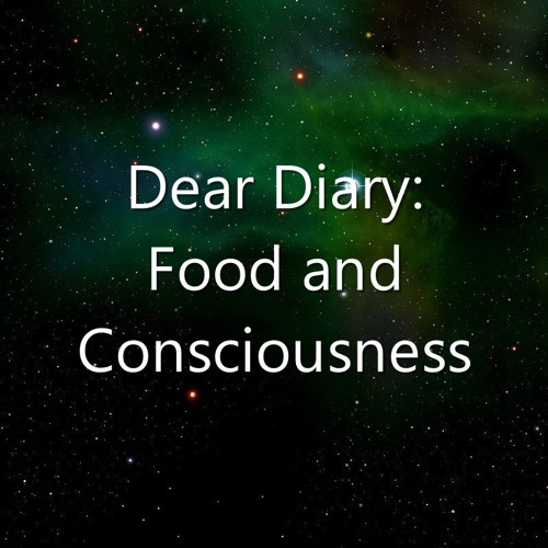 Dear Diary: Food and Consciousness