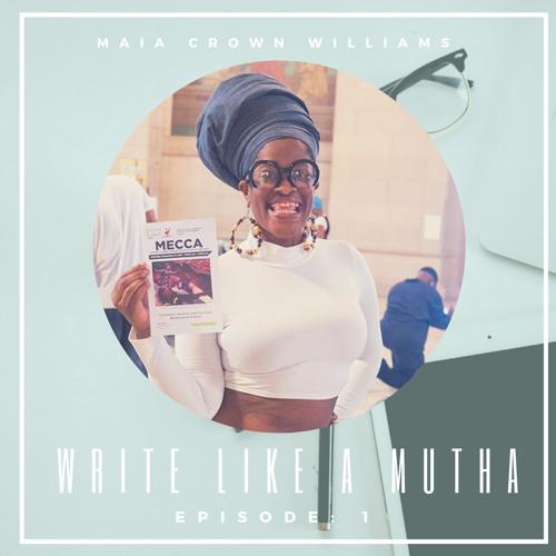 "Write Like A Mutha: Episode 1 Maia ""Crown"" Williams"