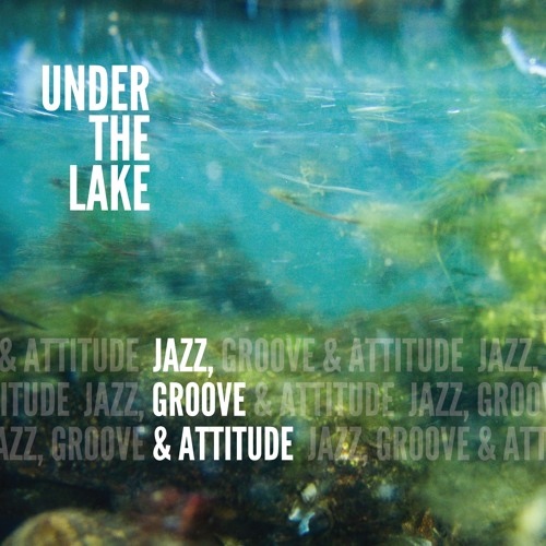Under The Lake : Jazz Groove And Attitude