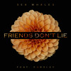 Sex Whales - Friends Don't Lie (feat. Earsley)