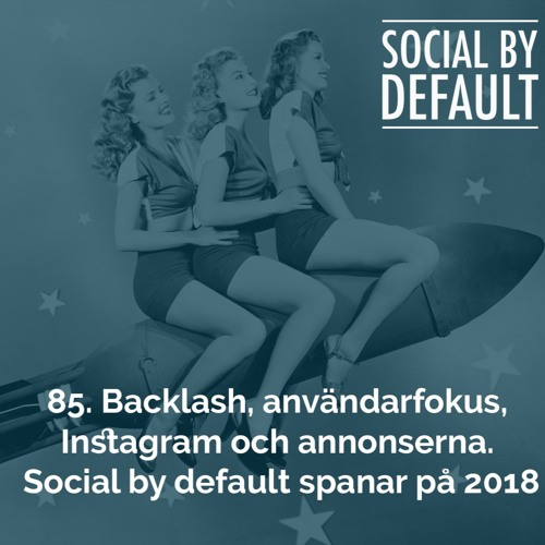 85. Backlash, användarfokus, Instagram och annonserna. Social By Default spanar på 2018.