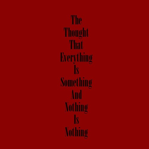 The Thought That Everything Is Something and Nothing Is Nothing