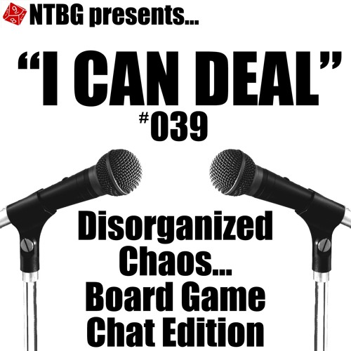 I Can Deal #039: Disorganized Chaos...Board Game Chat Edition