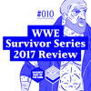 #010: WWE Survivor Series 2017 Review