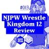 #013: NJPW Wrestle Kingdom 12 Review