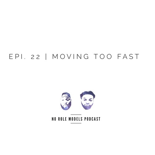 Epi. 22 | Moving Too Fast