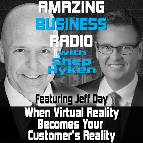 When Virtual Reality Becomes Your Customer's Reality Featuring Guest Jeff Day