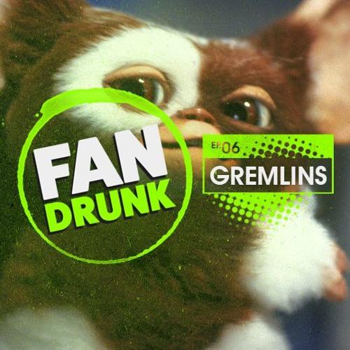 FanDrunk - 06 - Gremlins