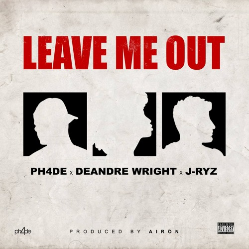 PH4DE x DeAndre Wright x J-Ryz - Leave Me Out [Prod. By AIRON]