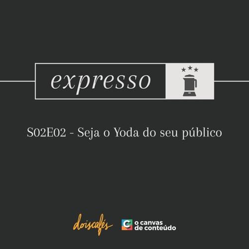 Expresso - S02E02 - Seja o Yoda do seu cliente