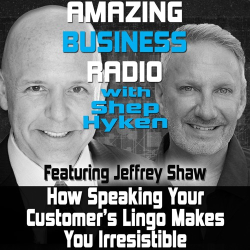 How Speaking Your Customer's Lingo Makes You Irresistible Featuring Guest Jeffrey Shaw