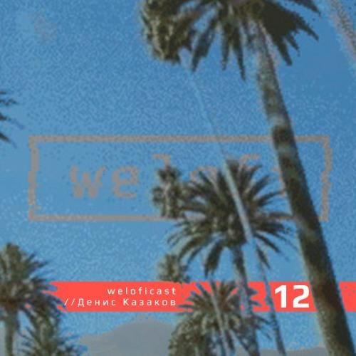 Weloficast vol. 12 w/ Денис Казаков