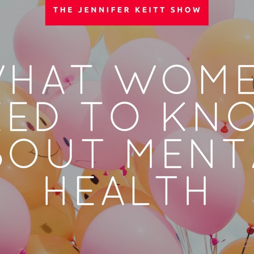 The Jennifer Keitt Show: What Women Need To Know About Mental Health