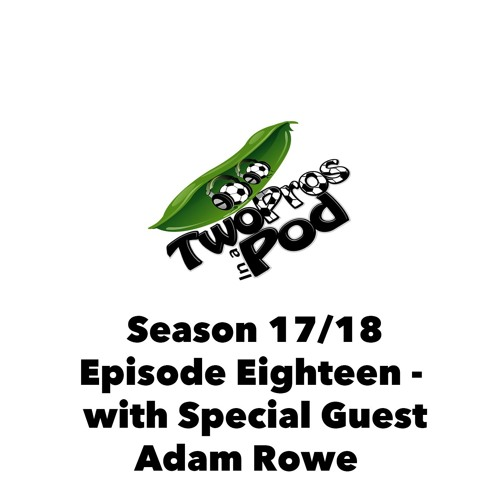 2017/18 Episode 18 - with Special Guest Adam Rowe