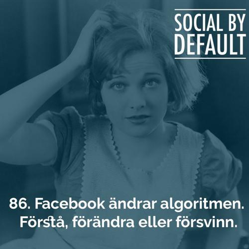 86. Facebook ändrar algoritmen. Förstå, förändra eller försvinn.