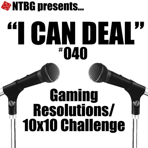 I Can Deal #040: Gaming Resolutions/10x10 Challenge