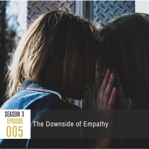 Season 3, Episode 005: The Downside of Empathy