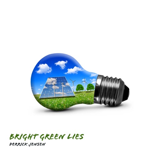 #101 | Bright Green Lies: Dispelling The Myths Of Sustainable Energy w/ Derrick Jensen