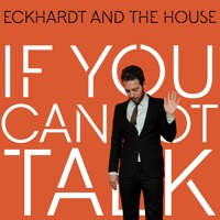 Eckhardt And The House - If You Cannot Talk