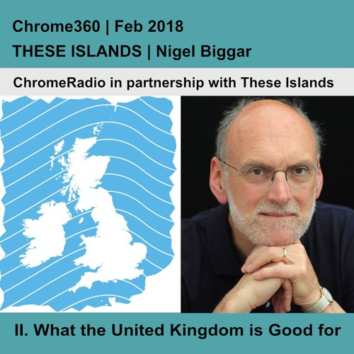 Chrome360 | THESE ISLANDS | What the United Kingdom is Good for | Nigel Biggar