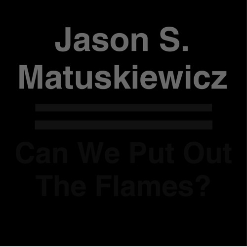 "Jason S. Matuskiewicz - ""Can We Put Out The Flames?"""