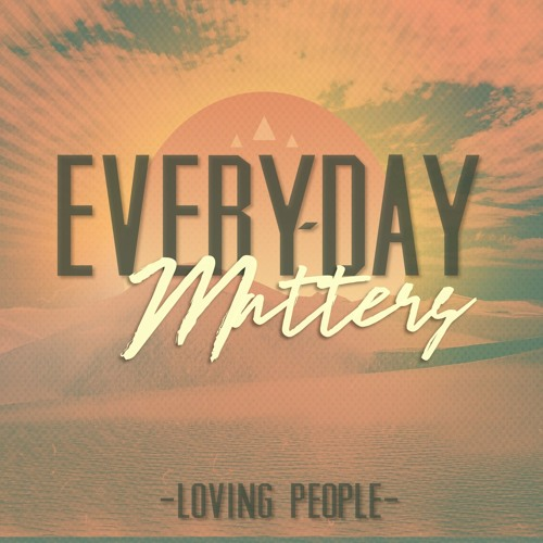 11-12-17 EVERY-DAY MATTERS Loving People