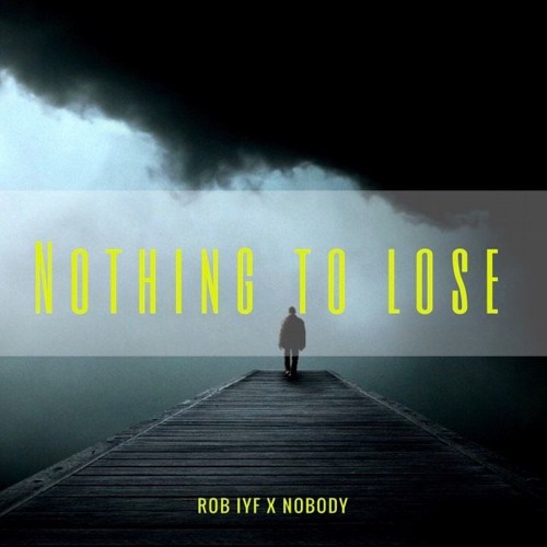 ROB IYF X Nobody - Nothing To Lose (OUT NOW)