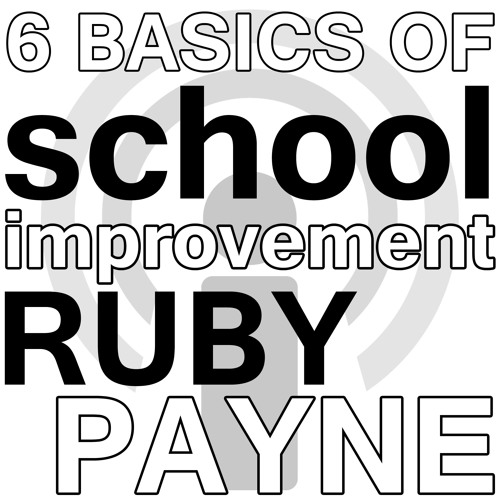 6 Basics of School Improvement, Particularly for High-Poverty Schools - Ruby Payne Webinar Podcast
