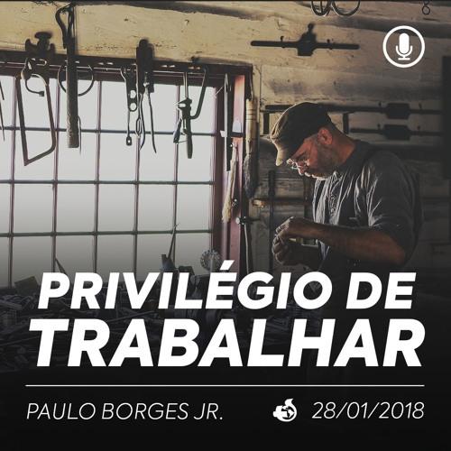 Privilégio de Trabalhar - Paulo Borges Jr - 28/01/2018 (noite)