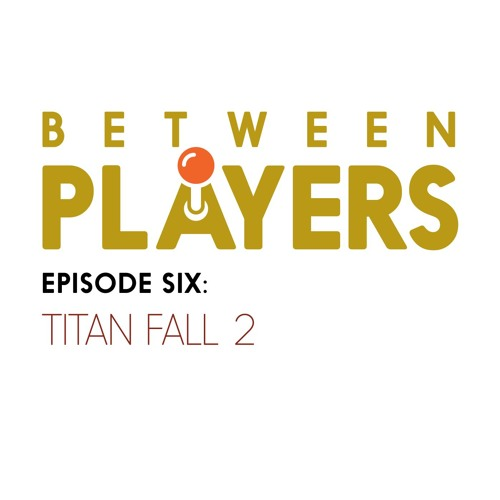 Between Players - 06: Titan Fall 2