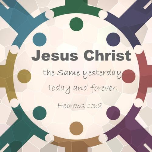 """""""Jesus Christ, the Same: Yesterday, Today and Forever"""" - Hebrews 13:8 (Pastor Bernard Ansorge)"""