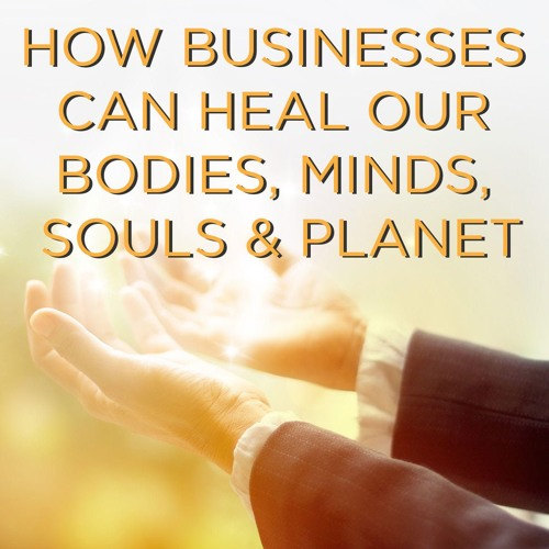 How Businesses Can Heal our Bodies, Minds, Souls and Planet