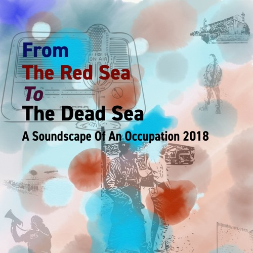 from the Red Sea to the Dead Sea: a Soundscape of an Occupation 2018