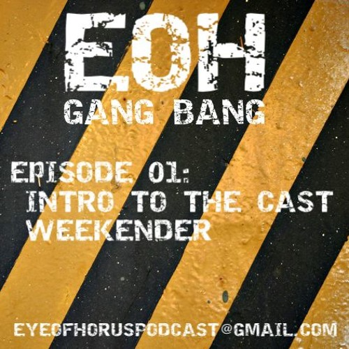 EOH: Gang Bang Episode 01 - Weekender and Introducing the Podcast
