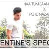 VALENTINE'S SPECIAL 2018   Naa Tum Jaano Na Hum x Pehli Nazar mein   Mashup