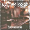 """CURTAINS CLOSED"" by Nothing Good"