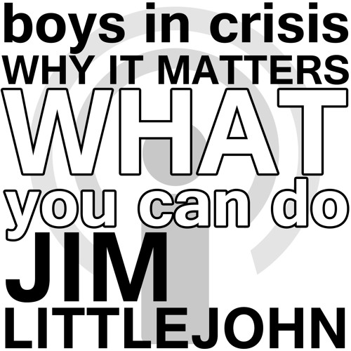 Boys in crisis: Why it matters and what you can do about it - Jim Littlejohn Webinar Podcast