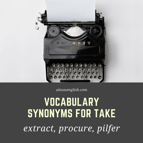 English Vocabulary  Lesson 5- Synonyms for take - extract, procure, pilfer