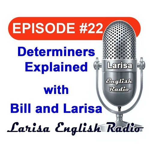 Determiners Explained with Bill and Larisa Larisa English Radio Episode 22