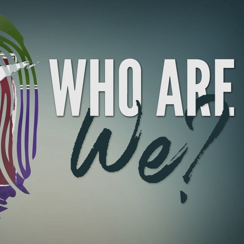 Who Are We? - Part 2 || February 11th, 2018