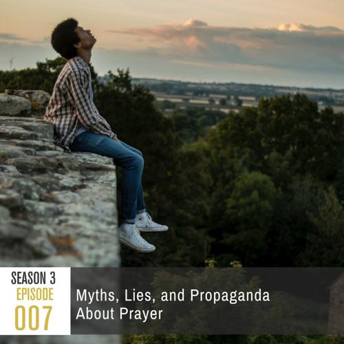 Season 3, Episode 007: Myths, Lies, and Propaganda About Prayer