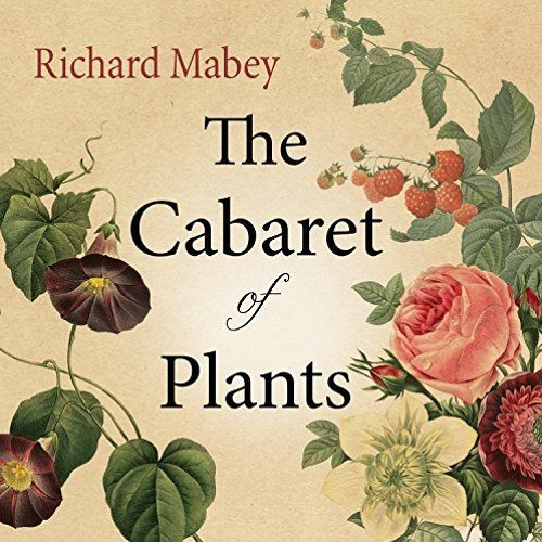The Cabaret Of Plants - Forty Thousand Years Of Plant Life And The Human Imagination
