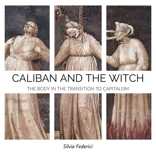 #106 | Caliban And The Witch: The Body In The Transition To Capitalism w/ Silvia Federici