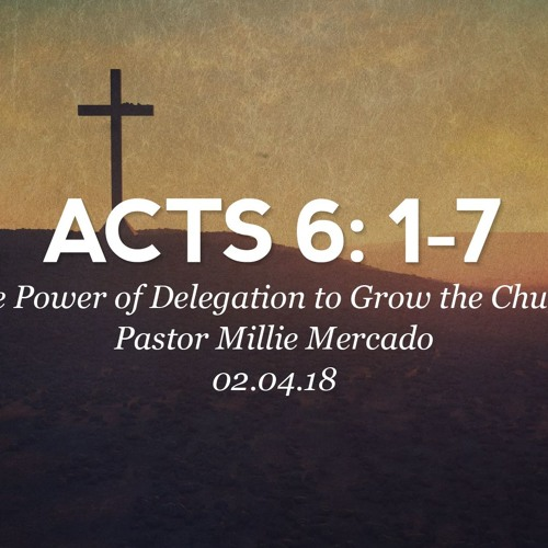 02.04.18 - Acts 6:1-7- The Power of Delegation To Grow The Church-Pastor Millie Mercado